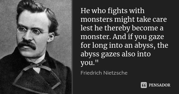 "He who fights with monsters might take care lest he thereby become a monster. And if you gaze for long into an abyss, the abyss gazes also into you.""... Frase de Friedrich Nietzsche."