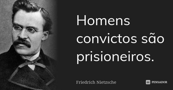 Homens convictos são prisioneiros.... Frase de Friedrich Nietzsche.