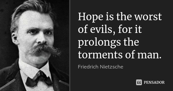Hope is the worst of evils, for it prolongs the torments of man.... Frase de Friedrich Nietzsche.