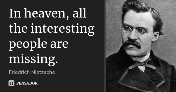 In heaven, all the interesting people are missing.... Frase de Friedrich Nietzsche.