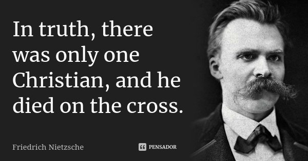In truth, there was only one Christian, and he died on the cross.... Frase de Friedrich Nietzsche.