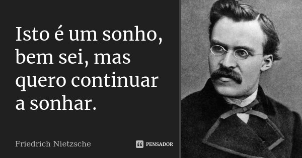 Isto é um sonho, bem sei, mas quero continuar a sonhar.... Frase de Friedrich Nietzsche.