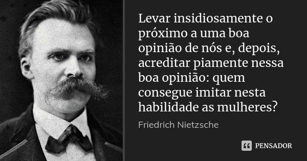 Levar insidiosamente o próximo a uma boa opinião de nós e, depois, acreditar piamente nessa boa opinião: quem consegue imitar nesta habilidade as mulheres?... Frase de Friedrich Nietzsche.