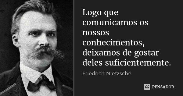 Logo que comunicamos os nossos conhecimentos, deixamos de gostar deles suficientemente.... Frase de Friedrich Nietzsche.