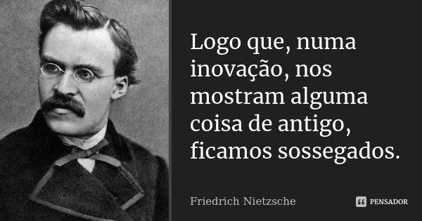 Logo que, numa inovação, nos mostram alguma coisa de antigo, ficamos sossegados.... Frase de Friedrich Nietzsche.