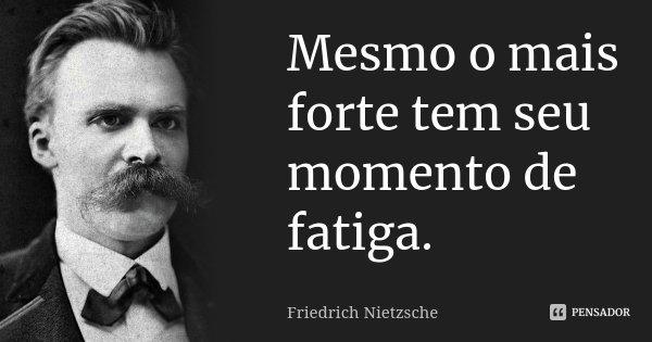 Mesmo o mais forte tem seu momento de fatiga.... Frase de Friedrich Nietzsche.
