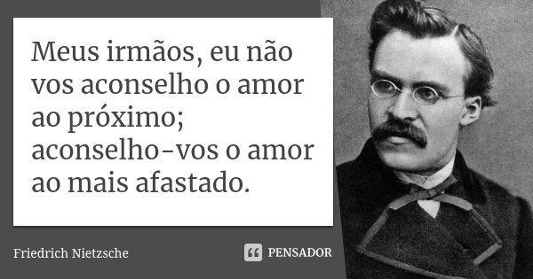 Meus irmãos, eu não vos aconselho o amor ao próximo; aconselho-vos o amor ao mais afastado.... Frase de Friedrich Nietzsche.