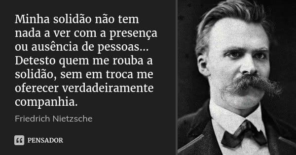 Minha solidão não tem nada a ver com a presença ou ausência de pessoas… Detesto quem me rouba a solidão, sem em troca me oferecer verdadeiramente companhia.... Frase de Friedrich Nietzsche.
