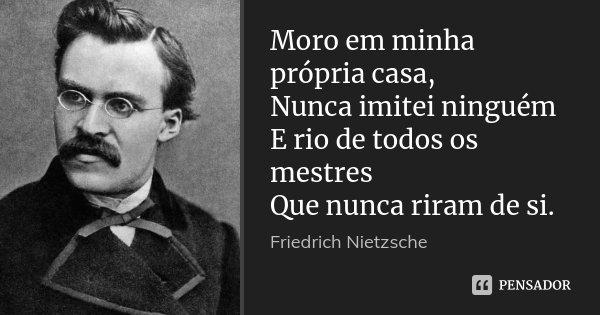 Moro em minha própria casa, Nunca imitei ninguém E rio de todos os mestres Que nunca riram de si.... Frase de Friedrich Nietzsche.