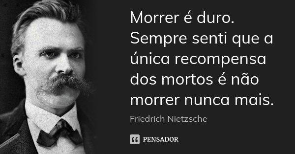 Morrer é duro. Sempre senti que a única recompensa dos mortos é não morrer nunca mais.... Frase de Friedrich Nietzsche.