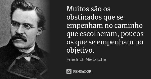 Muitos são os obstinados que se empenham no caminho que escolheram, poucos os que se empenham no objetivo.... Frase de Friedrich Nietzsche.