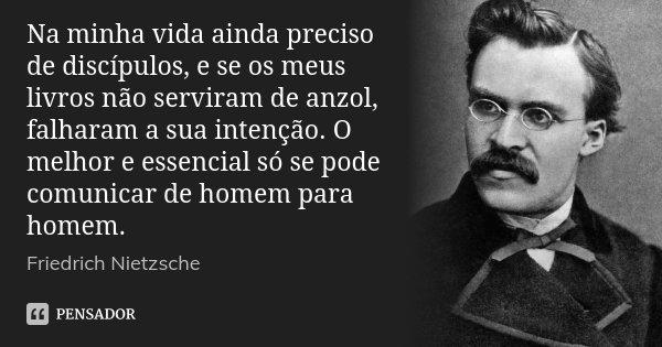 Na minha vida ainda preciso de discípulos, e se os meus livros não serviram de anzol, falharam a sua intenção. O melhor e essencial só se pode comunicar de home... Frase de Friedrich Nietzsche.