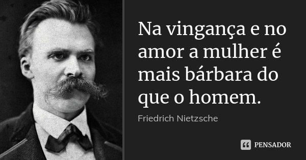 Na vingança e no amor a mulher é mais bárbara do que o homem.... Frase de Friedrich Nietzsche.