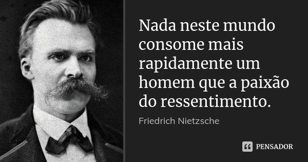Nada neste mundo consome mais rapidamente um homem que a paixão do ressentimento.... Frase de Friedrich Nietzsche.