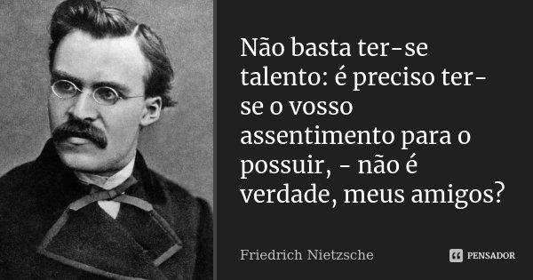 Não basta ter-se talento: é preciso ter-se o vosso assentimento para o possuir, - não é verdade, meus amigos?... Frase de Friedrich Nietzsche.