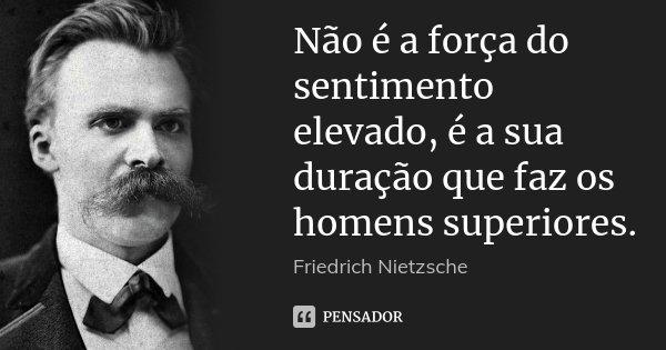 Não é a força do sentimento elevado, é a sua duração que faz os homens superiores.... Frase de Friedrich Nietzsche.