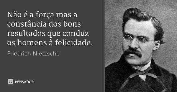 Não é a força mas a constância dos bons resultados que conduz os homens à felicidade.... Frase de Friedrich Nietzsche.