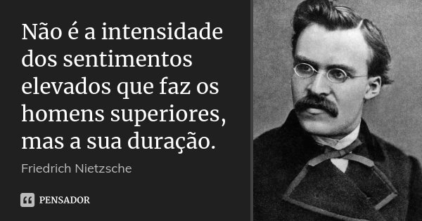 Não é a intensidade dos sentimentos elevados que faz os homens superiores, mas a sua duração.... Frase de Friedrich Nietzsche.