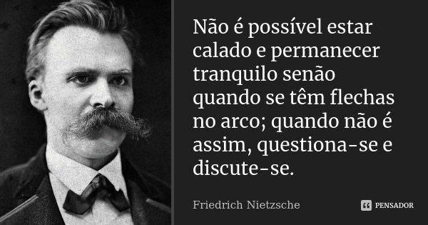 Não é possível estar calado e permanecer tranquilo senão quando se têm flechas no arco; quando não é assim, questiona-se e discute-se.... Frase de Friedrich Nietzsche.