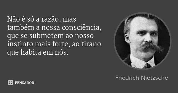 Não é só a razão, mas também a nossa consciência, que se submetem ao nosso instinto mais forte, ao tirano que habita em nós.... Frase de Friedrich Nietzsche.