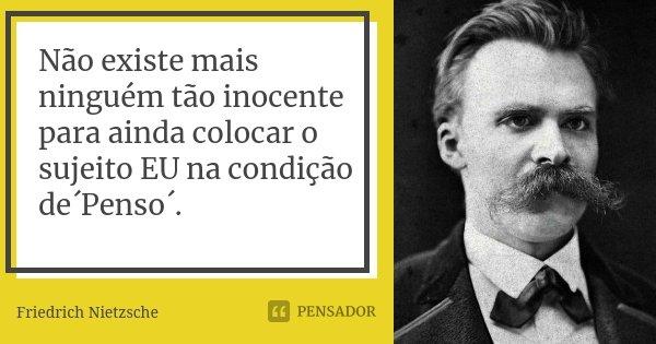 Não existe mais ninguém tão inocente para ainda colocar o sujeito EU na condição de´Penso´.... Frase de Friedrich Nietzsche.
