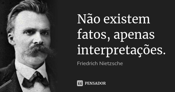Não existem fatos, apenas interpretações.... Frase de Friedrich Nietzsche.