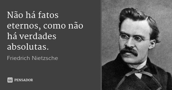 Não há fatos eternos, como não há verdades absolutas.... Frase de Friedrich Nietzsche.