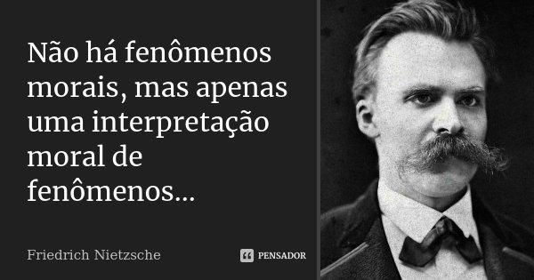 Não há fenómenos morais, mas apenas uma interpretação moral de fenómenos....... Frase de Friedrich Nietzsche.