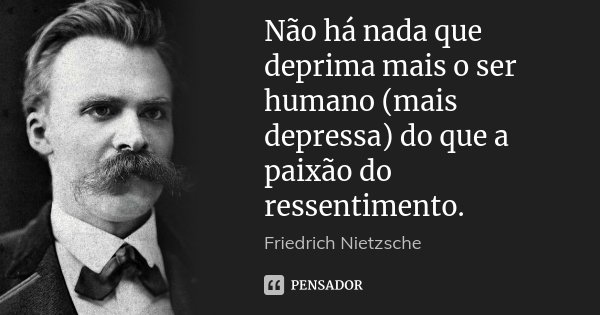Não há nada que deprima mais o ser humano (mais depressa) do que a paixão do ressentimento.... Frase de Friedrich Nietzsche.