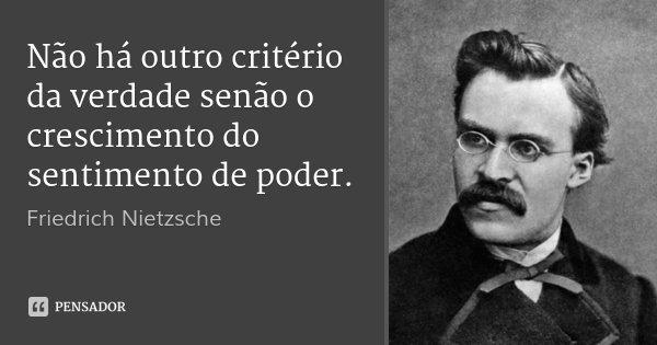 Não há outro critério da verdade senão o crescimento do sentimento de poder.... Frase de Friedrich Nietzsche.
