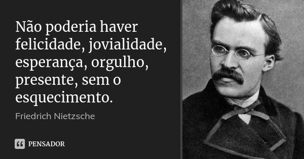 Não poderia haver felicidade, jovialidade, esperança, orgulho, presente, sem o esquecimento.... Frase de Friedrich Nietzsche.