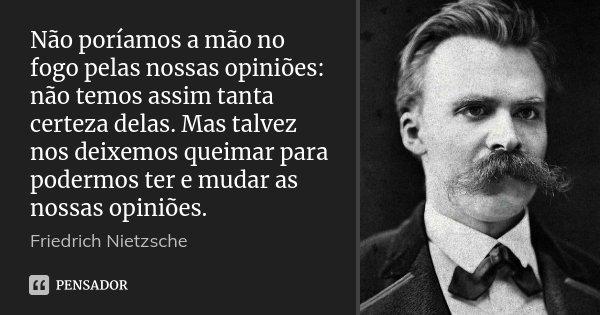 Não poríamos a mão no fogo pelas nossas opiniões: não temos assim tanta certeza delas. Mas talvez nos deixemos queimar para podermos ter e mudar as nossas opini... Frase de Friedrich Nietzsche.