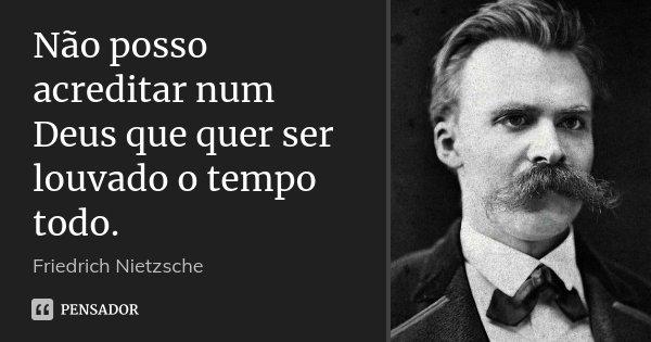 Não posso acreditar num Deus que quer ser louvado o tempo todo.... Frase de Friedrich Nietzsche.