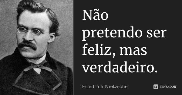 Não pretendo ser feliz, mas verdadeiro.... Frase de Friedrich Nietzsche.