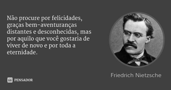 Não procure por felicidades, graças bem-aventuranças distantes e desconhecidas, mas por aquilo que você gostaria de viver de novo e por toda a eternidade.... Frase de Friedrich Nietzsche.