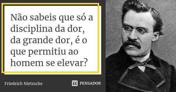 Não sabeis que só a disciplina da dor, da grande dor, é o que permitiu ao homem se elevar?... Frase de Friedrich Nietzsche.