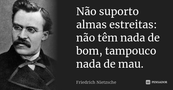Não suporto almas estreitas: não têm nada de bom, tampouco nada de mau.... Frase de Friedrich Nietzsche.