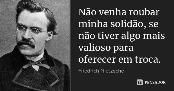 Não venha roubar minha solidão, se não tiver algo mais valioso para oferecer em troca.... Frase de Friedrich Nietzsche.
