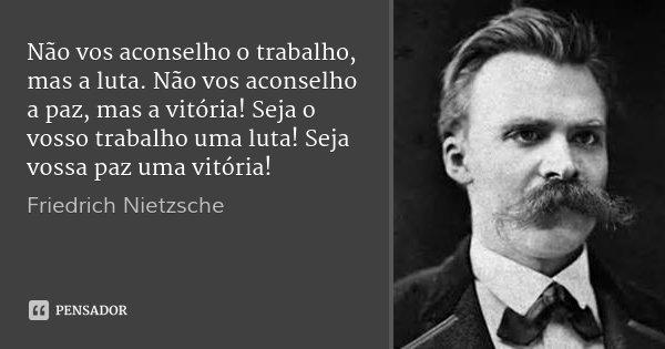 Não vos aconselho o trabalho, mas a luta. Não vos aconselho a paz, mas a vitória! Seja o vosso trabalho uma luta! Seja vossa paz uma vitória!... Frase de Friedrich Nietzsche.