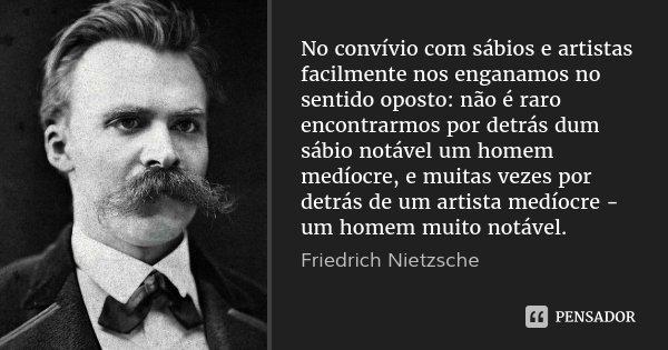 No convívio com sábios e artistas facilmente nos enganamos no sentido oposto: não é raro encontrarmos por detrás dum sábio notável um homem medíocre, e muitas v... Frase de Friedrich Nietzsche.