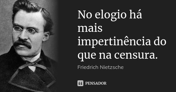 No elogio há mais impertinência do que na censura.... Frase de Friedrich Nietzsche.