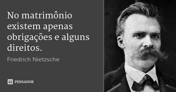 No matrimônio existem apenas obrigações e alguns direitos.... Frase de Friedrich Nietzsche.