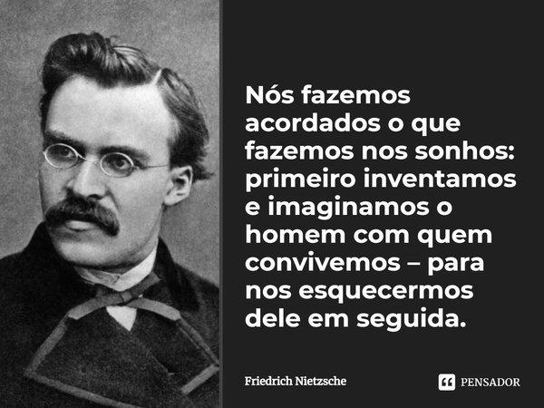 Nós fazemos acordados o que fazemos nos sonhos: primeiro inventamos e imaginamos o homem com quem convivemos - para nos esquecermos dele em seguida.... Frase de Friedrich Nietzsche.