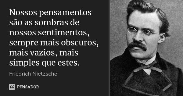 Nossos pensamentos são as sombras de nossos sentimentos, sempre mais obscuros, mais vazios, mais simples que estes.... Frase de Friedrich Nietzsche.