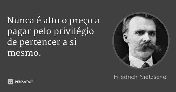 Nunca é alto o preço a pagar pelo privilégio de pertencer a si mesmo.... Frase de Friedrich Nietzsche.