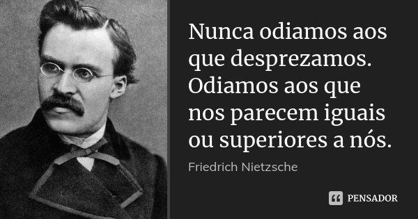 Nunca odiamos aos que desprezamos. Odiamos aos que nos parecem iguais ou superiores a nós.... Frase de Friedrich Nietzsche.