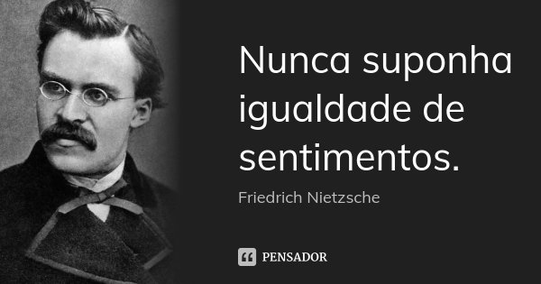 Nunca suponha igualdade de sentimentos.... Frase de Friedrich Nietzsche.