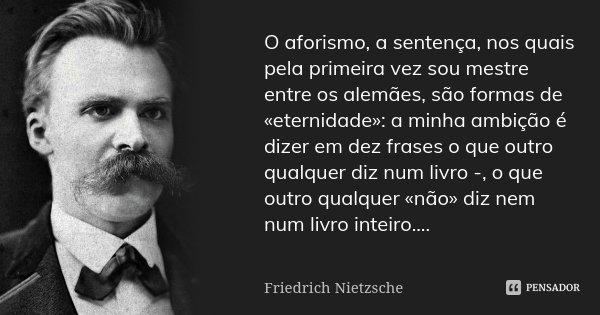 O aforismo, a sentença, nos quais pela primeira vez sou mestre entre os alemães, são formas de «eternidade»: a minha ambição é dizer em dez frases o que outro q... Frase de Friedrich Nietzsche.