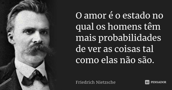 O amor é o estado no qual os homens têm mais probabilidades de ver as coisas tal como elas não são.... Frase de Friedrich Nietzsche.