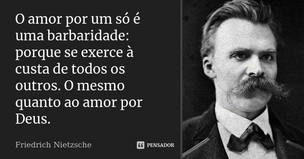 O amor por um só é uma barbaridade: porque se exerce à custa de todos os outros. O mesmo quanto ao amor por Deus.... Frase de Friedrich Nietzsche.